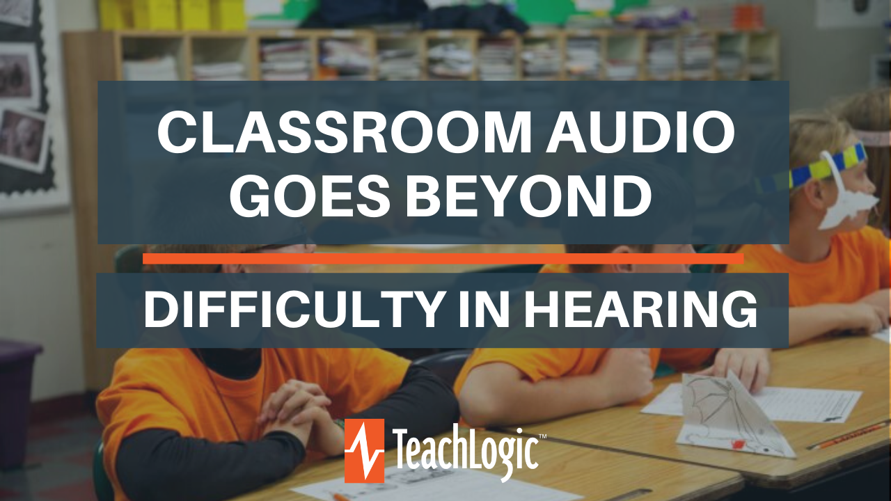 Classroom Audio Goes Beyond Difficulty in Hearing - TeachLogic